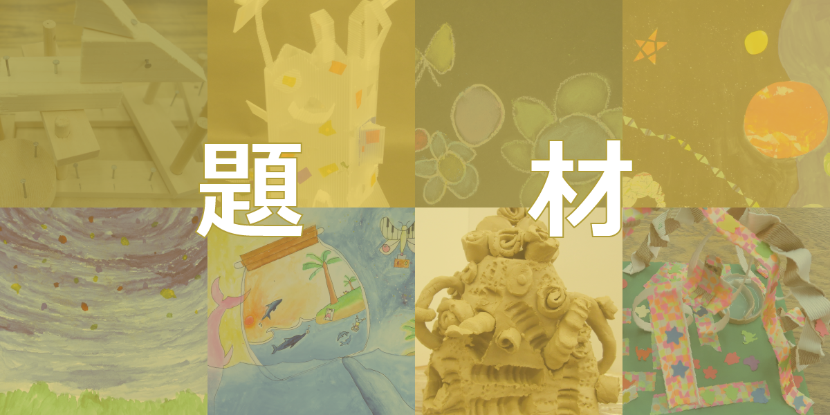 平面、立体、造形遊び、集合作品など小学校図工題材アイディア集